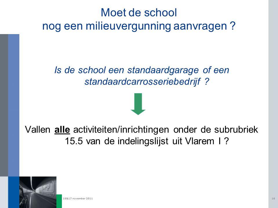 16&17 november 201116 Moet de school nog een milieuvergunning aanvragen ? Is de school een standaardgarage of een standaardcarrosseriebedrijf ? Vallen