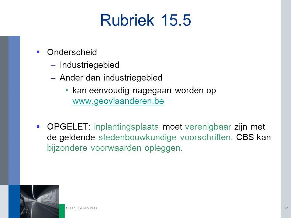 16&17 november 201117 Rubriek 15.5  Onderscheid –Industriegebied –Ander dan industriegebied kan eenvoudig nagegaan worden op www.geovlaanderen.be www