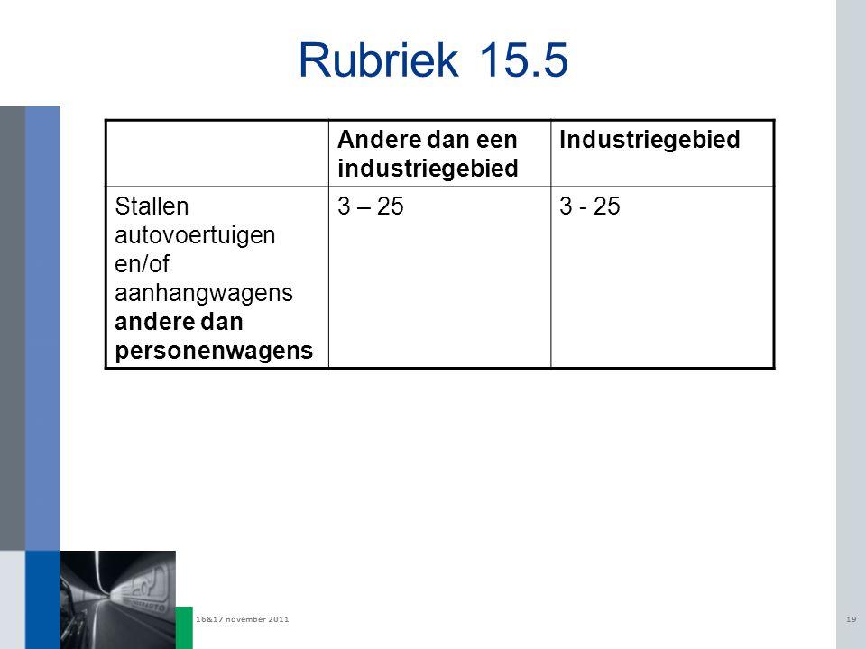 16&17 november 201119 Rubriek 15.5 Andere dan een industriegebied Industriegebied Stallen autovoertuigen en/of aanhangwagens andere dan personenwagens