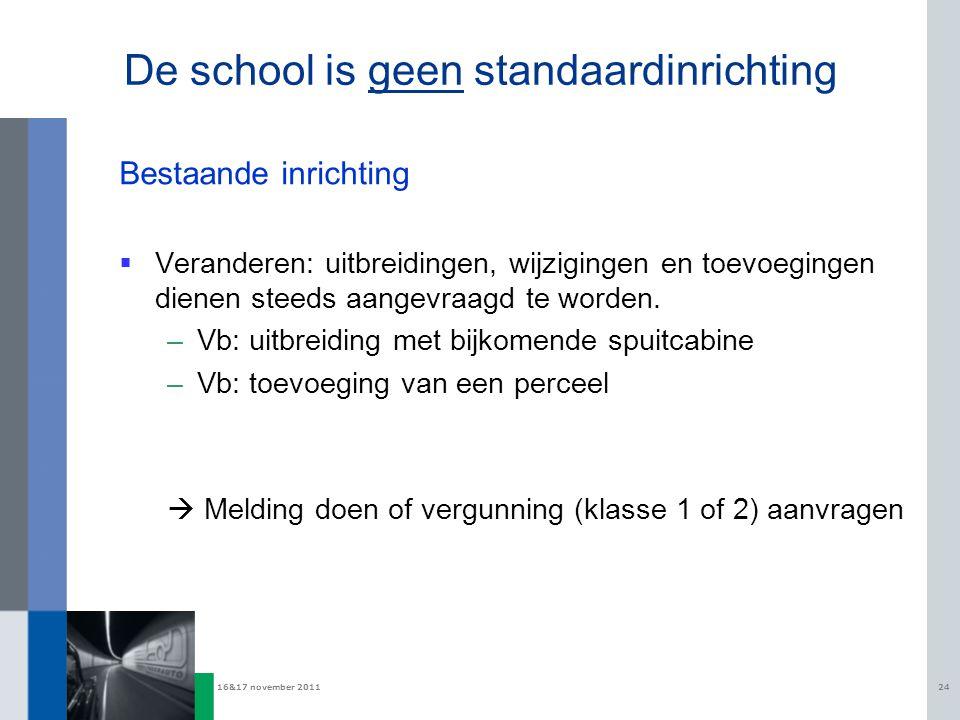 16&17 november 201124 De school is geen standaardinrichting Bestaande inrichting  Veranderen: uitbreidingen, wijzigingen en toevoegingen dienen steeds aangevraagd te worden.