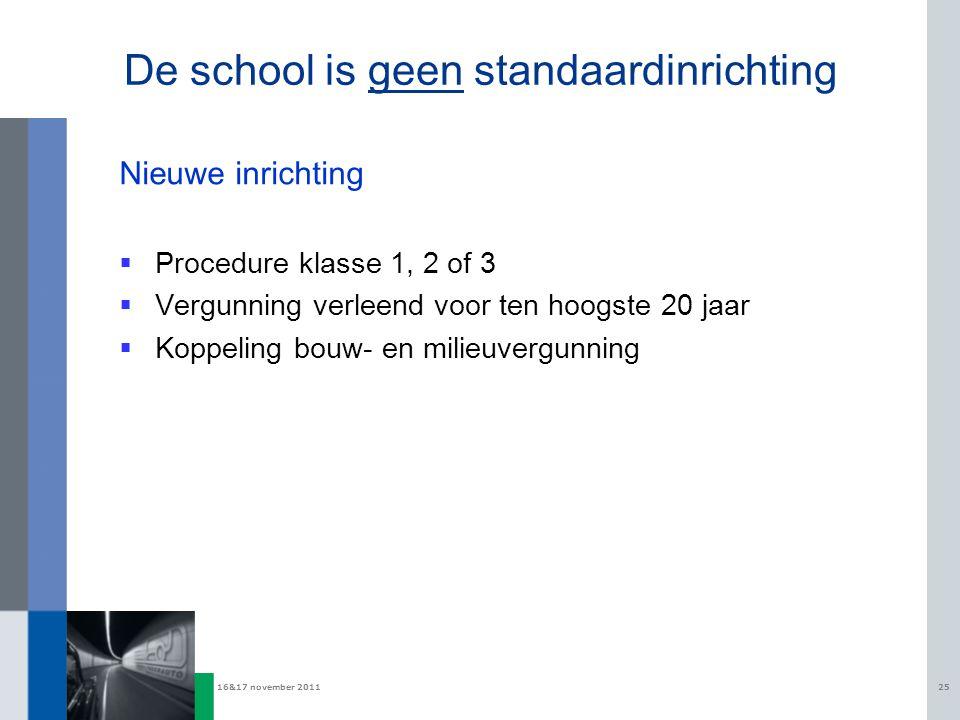 16&17 november 201125 De school is geen standaardinrichting Nieuwe inrichting  Procedure klasse 1, 2 of 3  Vergunning verleend voor ten hoogste 20 jaar  Koppeling bouw- en milieuvergunning