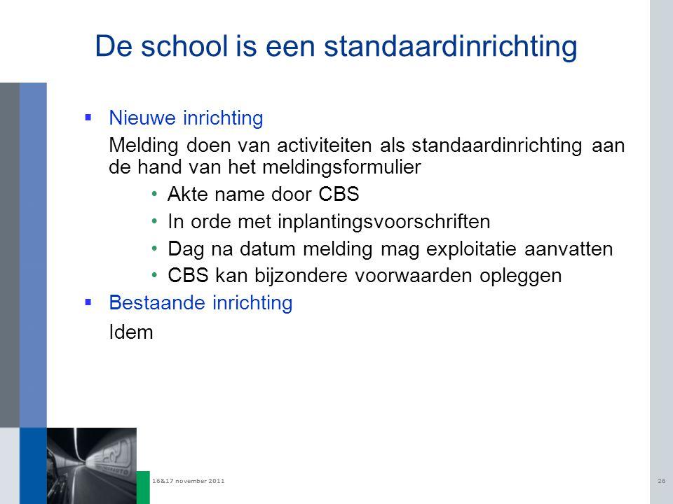 16&17 november 201126 De school is een standaardinrichting  Nieuwe inrichting Melding doen van activiteiten als standaardinrichting aan de hand van h