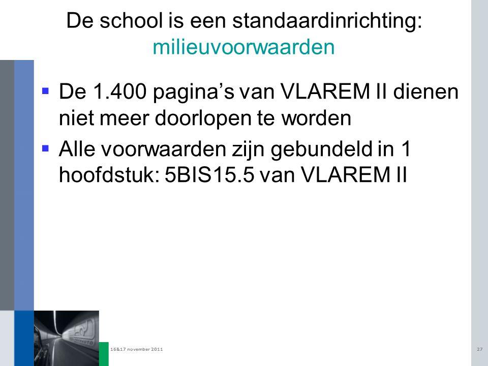 16&17 november 201127 De school is een standaardinrichting: milieuvoorwaarden  De 1.400 pagina's van VLAREM II dienen niet meer doorlopen te worden 