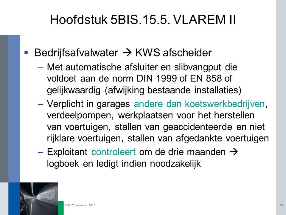 16&17 november 201129 Hoofdstuk 5BIS.15.5. VLAREM II  Bedrijfsafvalwater  KWS afscheider –Met automatische afsluiter en slibvangput die voldoet aan