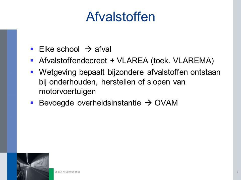 16&17 november 20113 Afvalstoffen  Elke school  afval  Afvalstoffendecreet + VLAREA (toek. VLAREMA)  Wetgeving bepaalt bijzondere afvalstoffen ont