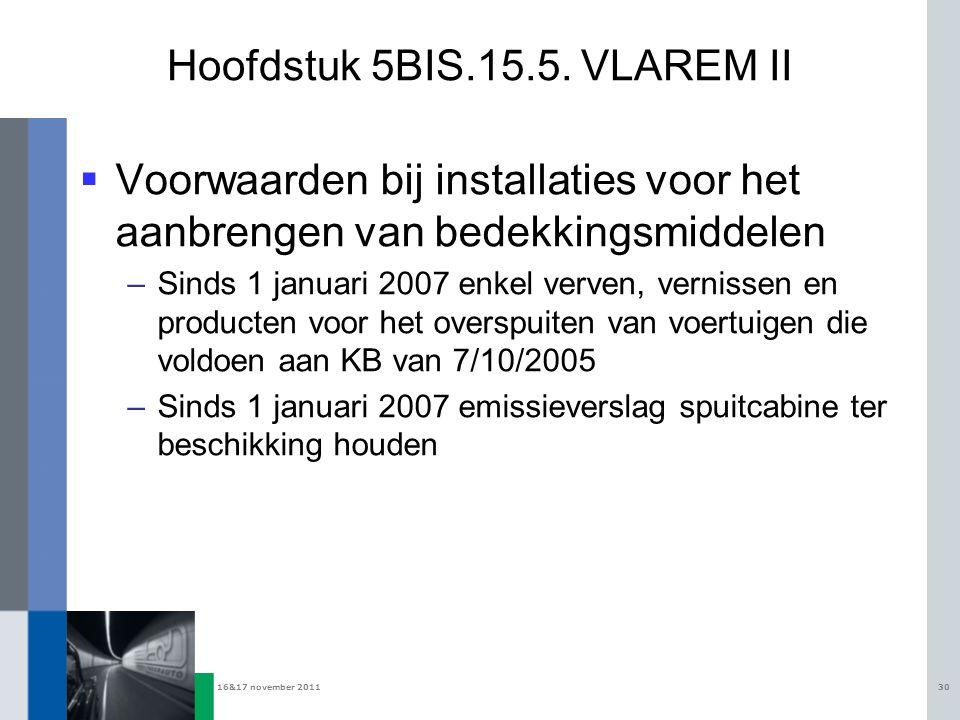 16&17 november 201130 Hoofdstuk 5BIS.15.5. VLAREM II  Voorwaarden bij installaties voor het aanbrengen van bedekkingsmiddelen –Sinds 1 januari 2007 e