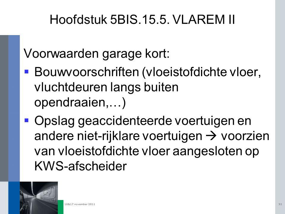16&17 november 201132 Hoofdstuk 5BIS.15.5. VLAREM II Voorwaarden garage kort:  Bouwvoorschriften (vloeistofdichte vloer, vluchtdeuren langs buiten op