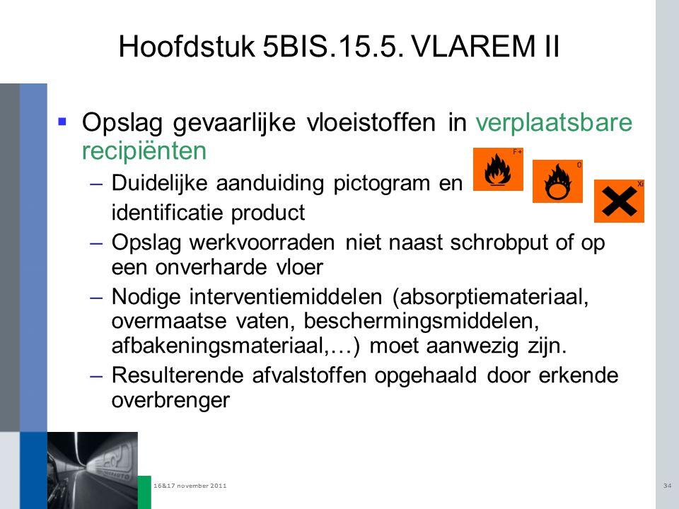 16&17 november 201134 Hoofdstuk 5BIS.15.5. VLAREM II  Opslag gevaarlijke vloeistoffen in verplaatsbare recipiënten –Duidelijke aanduiding pictogram e