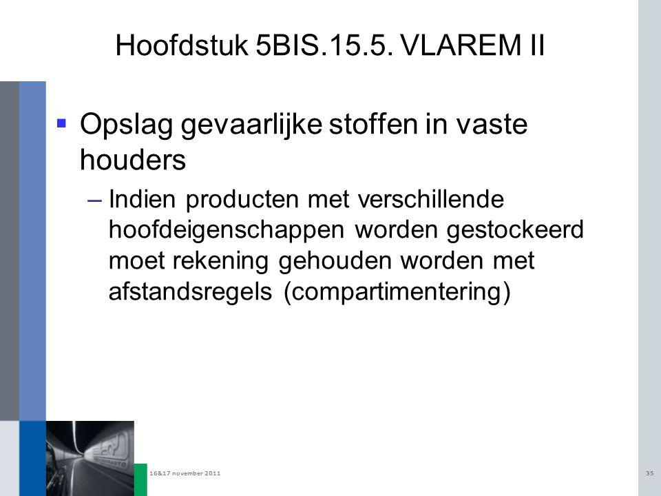16&17 november 201135 Hoofdstuk 5BIS.15.5. VLAREM II  Opslag gevaarlijke stoffen in vaste houders –Indien producten met verschillende hoofdeigenschap