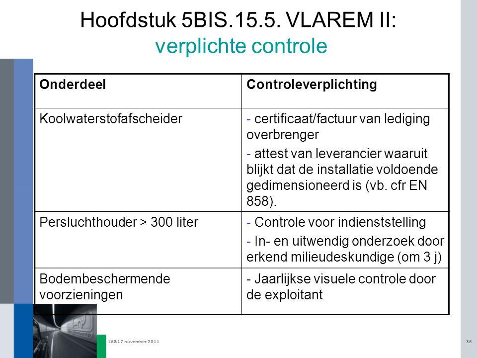 16&17 november 201138 Hoofdstuk 5BIS.15.5. VLAREM II: verplichte controle OnderdeelControleverplichting Koolwaterstofafscheider- certificaat/factuur v