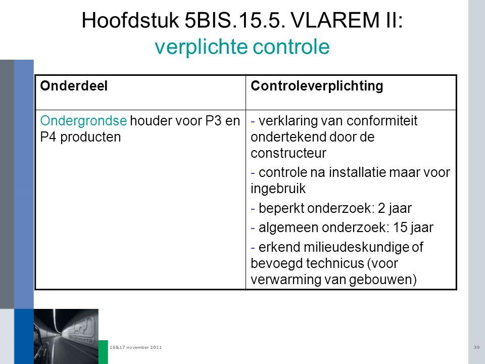 16&17 november 201139 Hoofdstuk 5BIS.15.5. VLAREM II: verplichte controle OnderdeelControleverplichting Ondergrondse houder voor P3 en P4 producten -