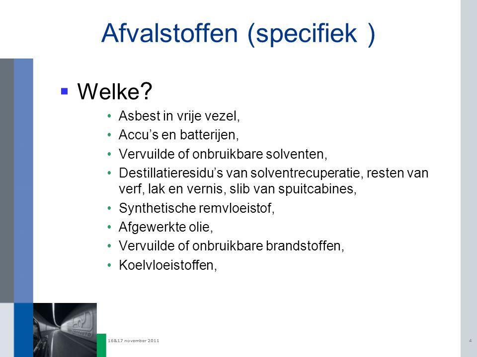 16&17 november 20114 Afvalstoffen (specifiek )  Welke ? Asbest in vrije vezel, Accu's en batterijen, Vervuilde of onbruikbare solventen, Destillatier