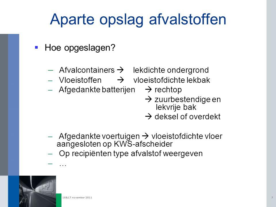 16&17 november 20117 Aparte opslag afvalstoffen  Hoe opgeslagen? – Afvalcontainers  lekdichte ondergrond – Vloeistoffen  vloeistofdichte lekbak – A
