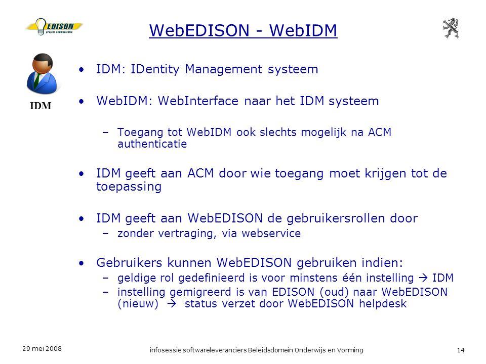 29 mei 2008 infosessie softwareleveranciers Beleidsdomein Onderwijs en Vorming14 WebEDISON - WebIDM IDM IDM: IDentity Management systeem WebIDM: WebInterface naar het IDM systeem –Toegang tot WebIDM ook slechts mogelijk na ACM authenticatie IDM geeft aan ACM door wie toegang moet krijgen tot de toepassing IDM geeft aan WebEDISON de gebruikersrollen door –zonder vertraging, via webservice Gebruikers kunnen WebEDISON gebruiken indien: –geldige rol gedefinieerd is voor minstens één instelling  IDM –instelling gemigreerd is van EDISON (oud) naar WebEDISON (nieuw)  status verzet door WebEDISON helpdesk