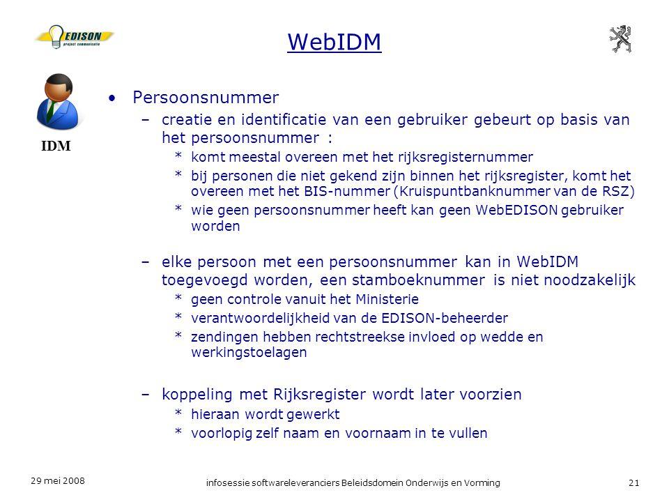 29 mei 2008 infosessie softwareleveranciers Beleidsdomein Onderwijs en Vorming21 WebIDM Persoonsnummer –creatie en identificatie van een gebruiker gebeurt op basis van het persoonsnummer : *komt meestal overeen met het rijksregisternummer *bij personen die niet gekend zijn binnen het rijksregister, komt het overeen met het BIS-nummer (Kruispuntbanknummer van de RSZ) *wie geen persoonsnummer heeft kan geen WebEDISON gebruiker worden –elke persoon met een persoonsnummer kan in WebIDM toegevoegd worden, een stamboeknummer is niet noodzakelijk *geen controle vanuit het Ministerie *verantwoordelijkheid van de EDISON-beheerder *zendingen hebben rechtstreekse invloed op wedde en werkingstoelagen –koppeling met Rijksregister wordt later voorzien *hieraan wordt gewerkt *voorlopig zelf naam en voornaam in te vullen IDM