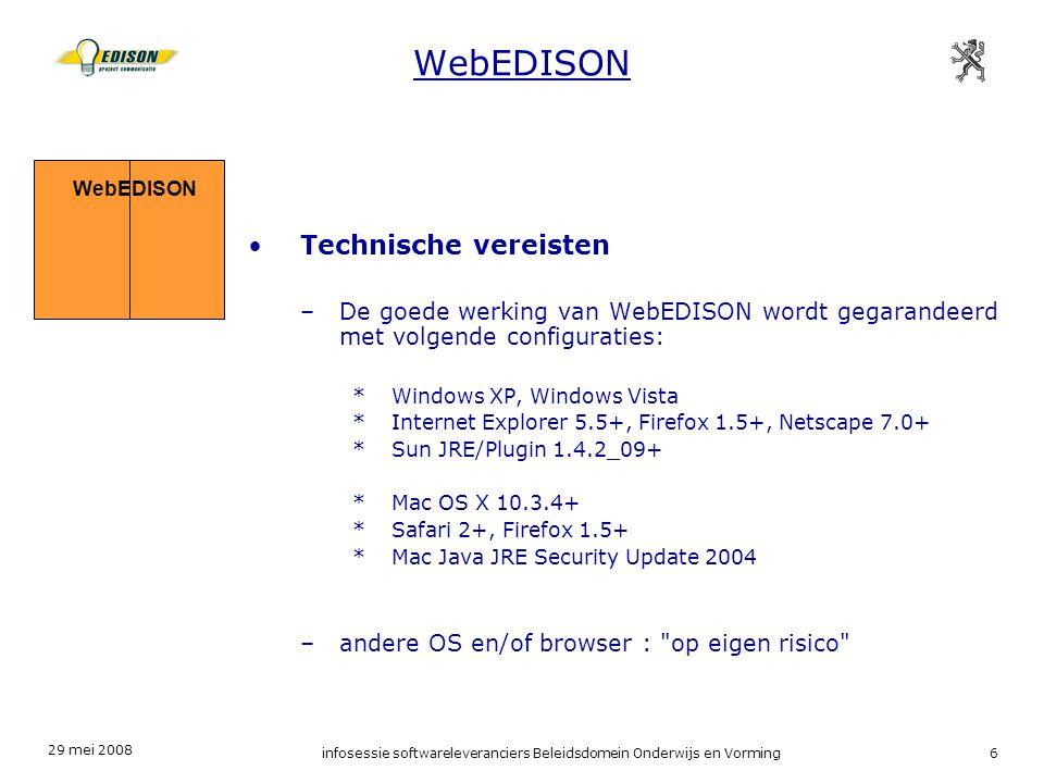 29 mei 2008 infosessie softwareleveranciers Beleidsdomein Onderwijs en Vorming6 Technische vereisten –De goede werking van WebEDISON wordt gegarandeerd met volgende configuraties: *Windows XP, Windows Vista *Internet Explorer 5.5+, Firefox 1.5+, Netscape 7.0+ *Sun JRE/Plugin 1.4.2_09+ *Mac OS X 10.3.4+ *Safari 2+, Firefox 1.5+ *Mac Java JRE Security Update 2004 –andere OS en/of browser : op eigen risico WebEDISON