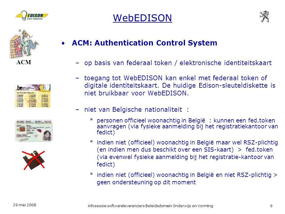 29 mei 2008 infosessie softwareleveranciers Beleidsdomein Onderwijs en Vorming9 WebEDISON ACM: Authentication Control System –op basis van federaal token / elektronische identiteitskaart –toegang tot WebEDISON kan enkel met federaal token of digitale identiteitskaart.