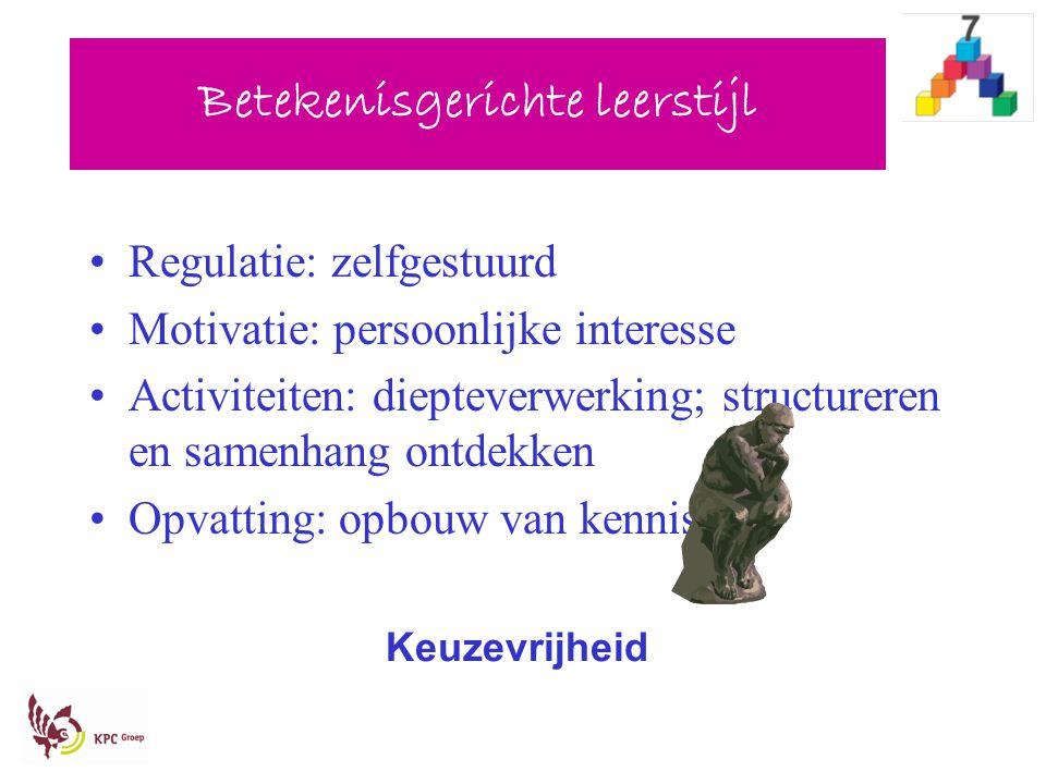 Betekenisgerichte leerstijl Regulatie: zelfgestuurd Motivatie: persoonlijke interesse Activiteiten: diepteverwerking; structureren en samenhang ontdek