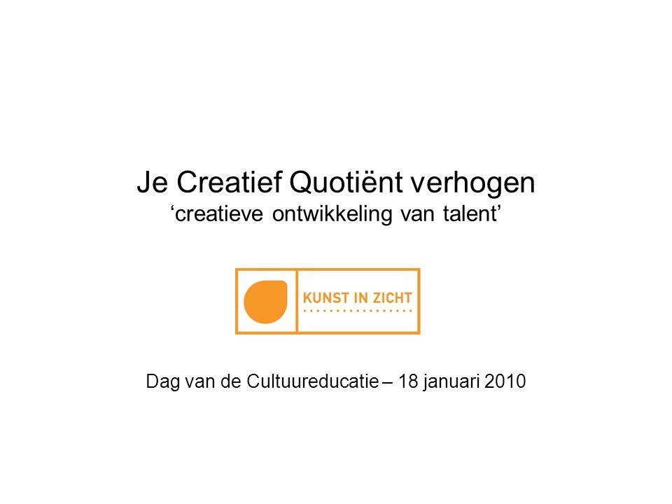 Je Creatief Quotiënt verhogen 'creatieve ontwikkeling van talent' Dag van de Cultuureducatie – 18 januari 2010