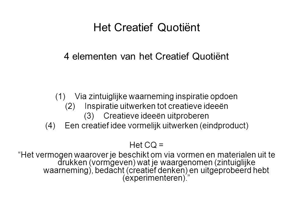 Het Creatief Quotiënt 4 elementen van het Creatief Quotiënt (1)Via zintuiglijke waarneming inspiratie opdoen (2)Inspiratie uitwerken tot creatieve ideeën (3)Creatieve ideeën uitproberen (4)Een creatief idee vormelijk uitwerken (eindproduct) Het CQ = Het vermogen waarover je beschikt om via vormen en materialen uit te drukken (vormgeven) wat je waargenomen (zintuiglijke waarneming), bedacht (creatief denken) en uitgeprobeerd hebt (experimenteren).
