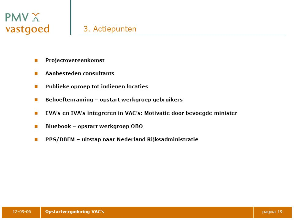 12-09-06Opstartvergadering VAC'spagina 19 3. Actiepunten Projectovereenkomst Aanbesteden consultants Publieke oproep tot indienen locaties Behoeftenra