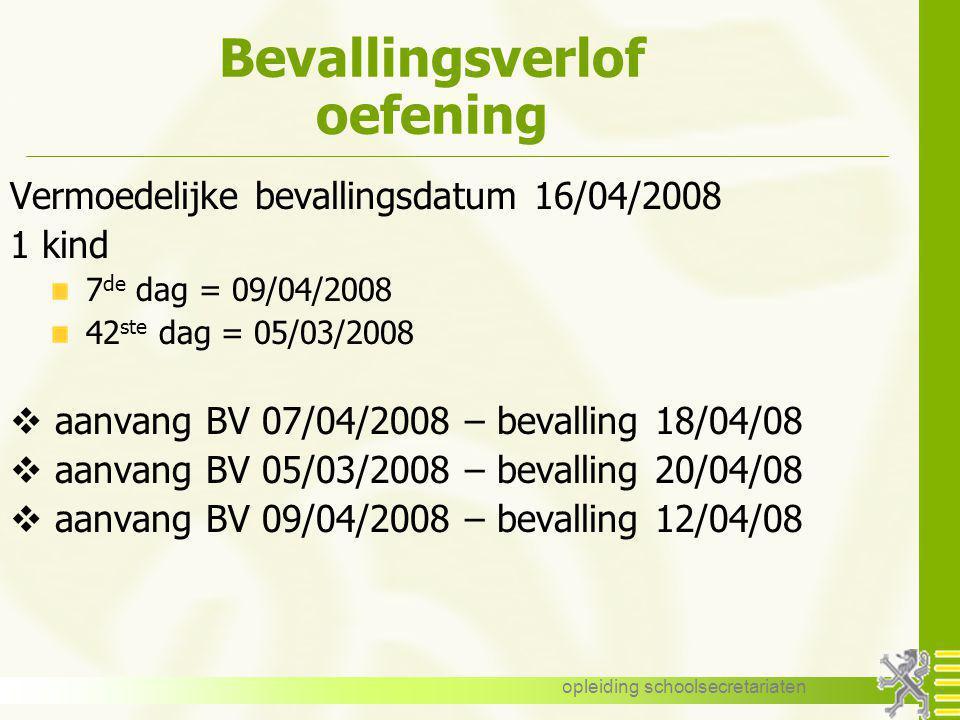 opleiding schoolsecretariaten Bevallingsverlof oefening Vermoedelijke bevallingsdatum 16/04/2008 1 kind 7 de dag = 09/04/2008 42 ste dag = 05/03/2008
