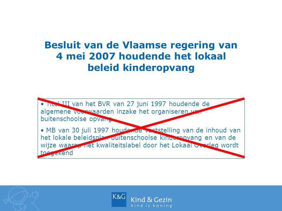 Besluit van de Vlaamse regering van 4 mei 2007 houdende het lokaal beleid kinderopvang Titel III van het BVR van 27 juni 1997 houdende de algemene voorwaarden inzake het organiseren van buitenschoolse opvang MB van 30 juli 1997 houdende vaststelling van de inhoud van het lokale beleidsplan buitenschoolse kinderopvang en van de wijze waarop het kwaliteitslabel door het Lokaal Overleg wordt toegekend