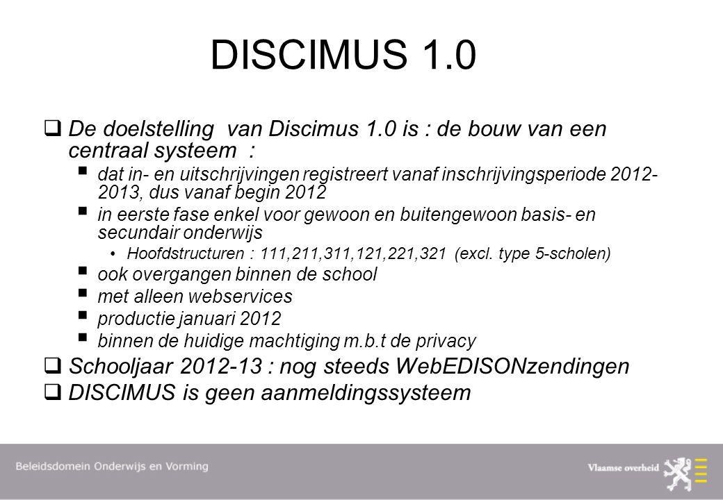 DISCIMUS 1.0  De doelstelling van Discimus 1.0 is : de bouw van een centraal systeem :  dat in- en uitschrijvingen registreert vanaf inschrijvingsperiode 2012- 2013, dus vanaf begin 2012  in eerste fase enkel voor gewoon en buitengewoon basis- en secundair onderwijs Hoofdstructuren : 111,211,311,121,221,321 (excl.