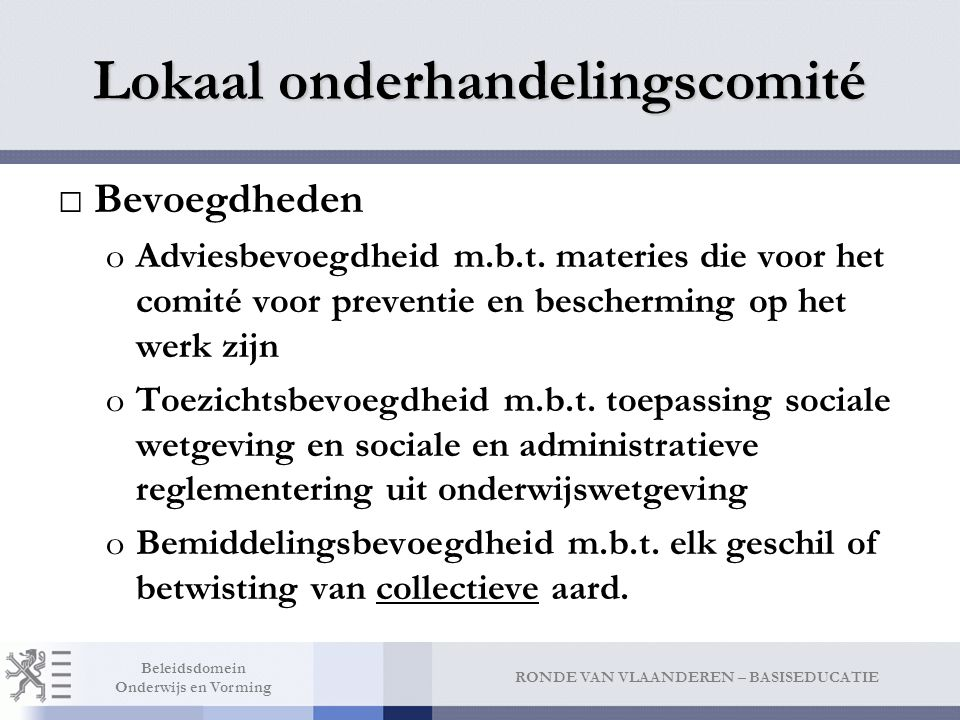 RONDE VAN VLAANDEREN – BASISEDUCATIE Beleidsdomein Onderwijs en Vorming Lokaal onderhandelingscomité □Bevoegdheden oAdviesbevoegdheid m.b.t. materies