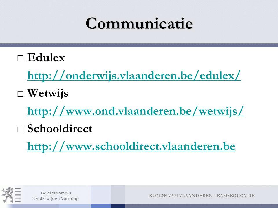 RONDE VAN VLAANDEREN – BASISEDUCATIE Beleidsdomein Onderwijs en Vorming Communicatie □Edulex http://onderwijs.vlaanderen.be/edulex/ □Wetwijs http://www.ond.vlaanderen.be/wetwijs/ □Schooldirect http://www.schooldirect.vlaanderen.be