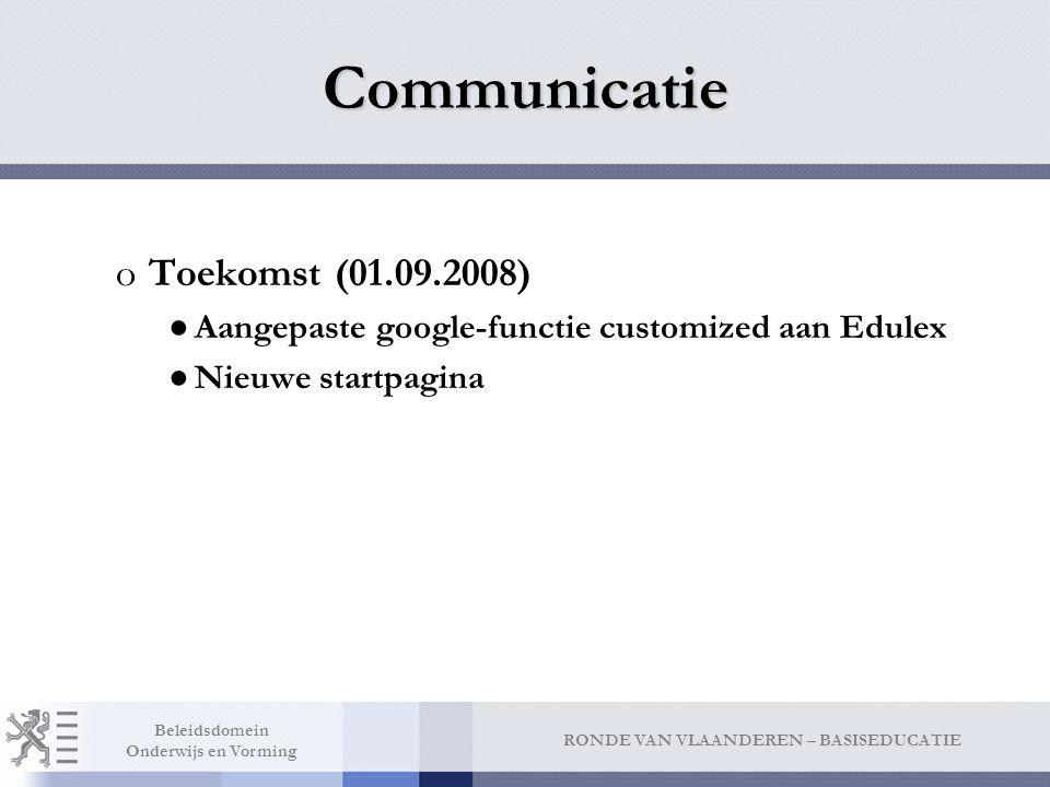 RONDE VAN VLAANDEREN – BASISEDUCATIE Beleidsdomein Onderwijs en Vorming Communicatie oToekomst (01.09.2008) ●Aangepaste google-functie customized aan Edulex ●Nieuwe startpagina