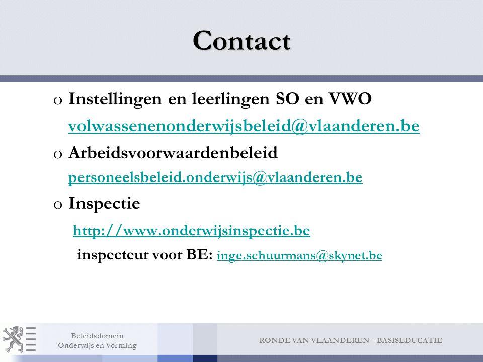 RONDE VAN VLAANDEREN – BASISEDUCATIE Beleidsdomein Onderwijs en Vorming Contact oInstellingen en leerlingen SO en VWO volwassenenonderwijsbeleid@vlaanderen.be oArbeidsvoorwaardenbeleid personeelsbeleid.onderwijs@vlaanderen.be oInspectie http://www.onderwijsinspectie.be inspecteur voor BE: inge.schuurmans@skynet.be inge.schuurmans@skynet.be