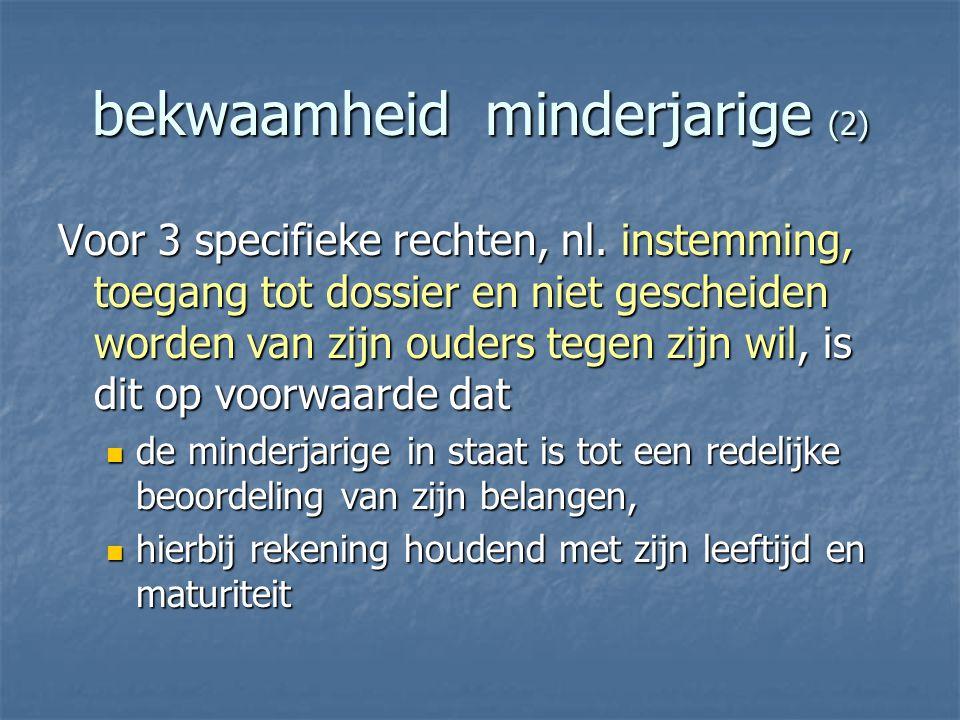 bekwaamheid minderjarige (2) Voor 3 specifieke rechten, nl. instemming, toegang tot dossier en niet gescheiden worden van zijn ouders tegen zijn wil,