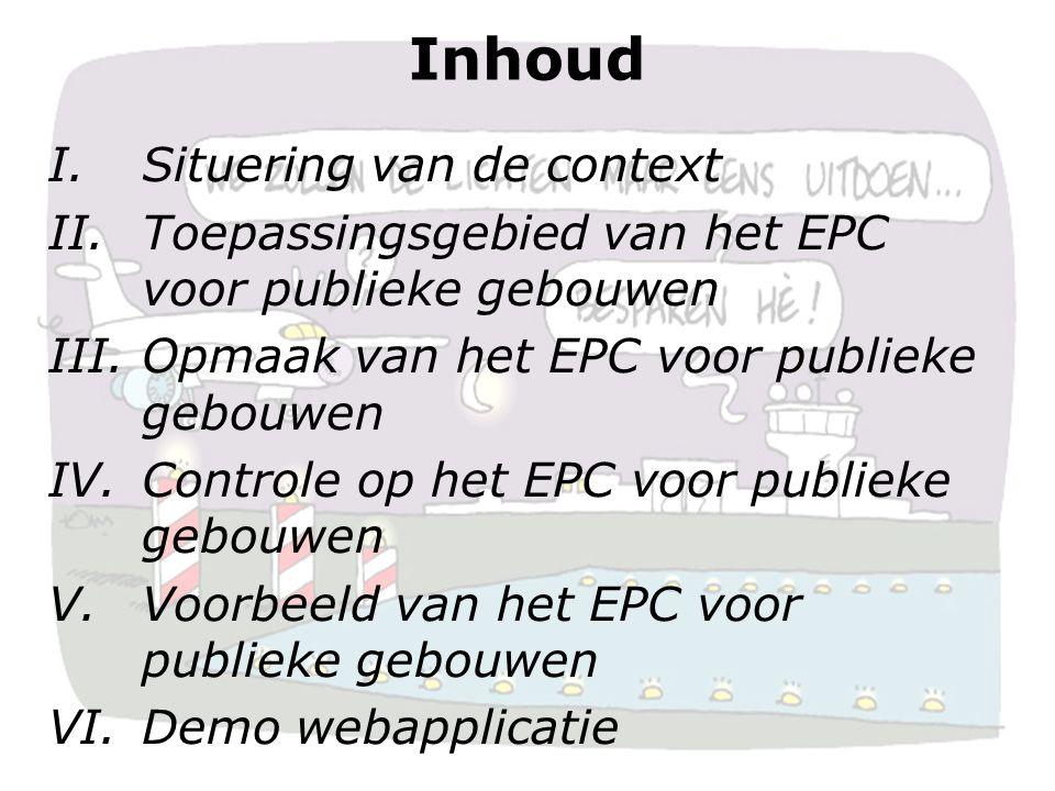 2 Inhoud I.Situering van de context II.Toepassingsgebied van het EPC voor publieke gebouwen III.Opmaak van het EPC voor publieke gebouwen IV.Controle