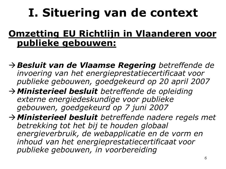 6 Omzetting EU Richtlijn in Vlaanderen voor publieke gebouwen:  Besluit van de Vlaamse Regering betreffende de invoering van het energieprestatiecertificaat voor publieke gebouwen, goedgekeurd op 20 april 2007  Ministerieel besluit betreffende de opleiding externe energiedeskundige voor publieke gebouwen, goedgekeurd op 7 juni 2007  Ministerieel besluit betreffende nadere regels met betrekking tot het bij te houden globaal energieverbruik, de webapplicatie en de vorm en inhoud van het energieprestatiecertificaat voor publieke gebouwen, in voorbereiding I.