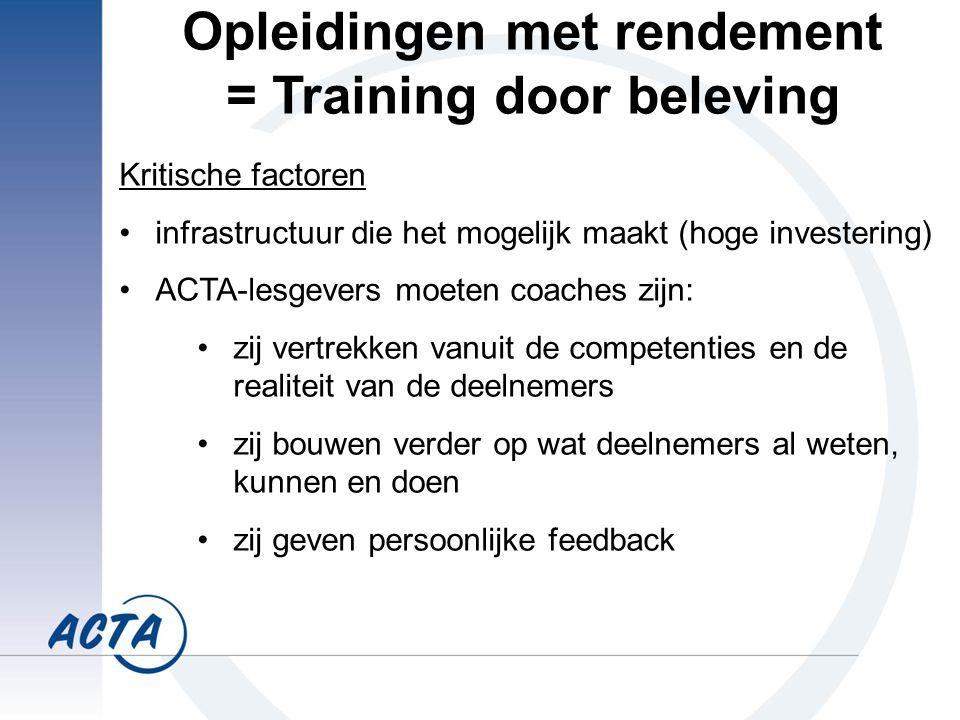 Kritische factoren infrastructuur die het mogelijk maakt (hoge investering) ACTA-lesgevers moeten coaches zijn: zij vertrekken vanuit de competenties en de realiteit van de deelnemers zij bouwen verder op wat deelnemers al weten, kunnen en doen zij geven persoonlijke feedback Opleidingen met rendement = Training door beleving