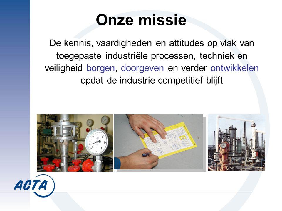 Onze missie De kennis, vaardigheden en attitudes op vlak van toegepaste industriële processen, techniek en veiligheid borgen, doorgeven en verder ontwikkelen opdat de industrie competitief blijft