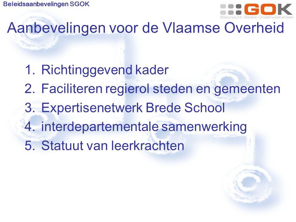 Aanbevelingen voor de Vlaamse Overheid 1.Richtinggevend kader 2.Faciliteren regierol steden en gemeenten 3.Expertisenetwerk Brede School 4.interdepartementale samenwerking 5.Statuut van leerkrachten Beleidsaanbevelingen SGOK
