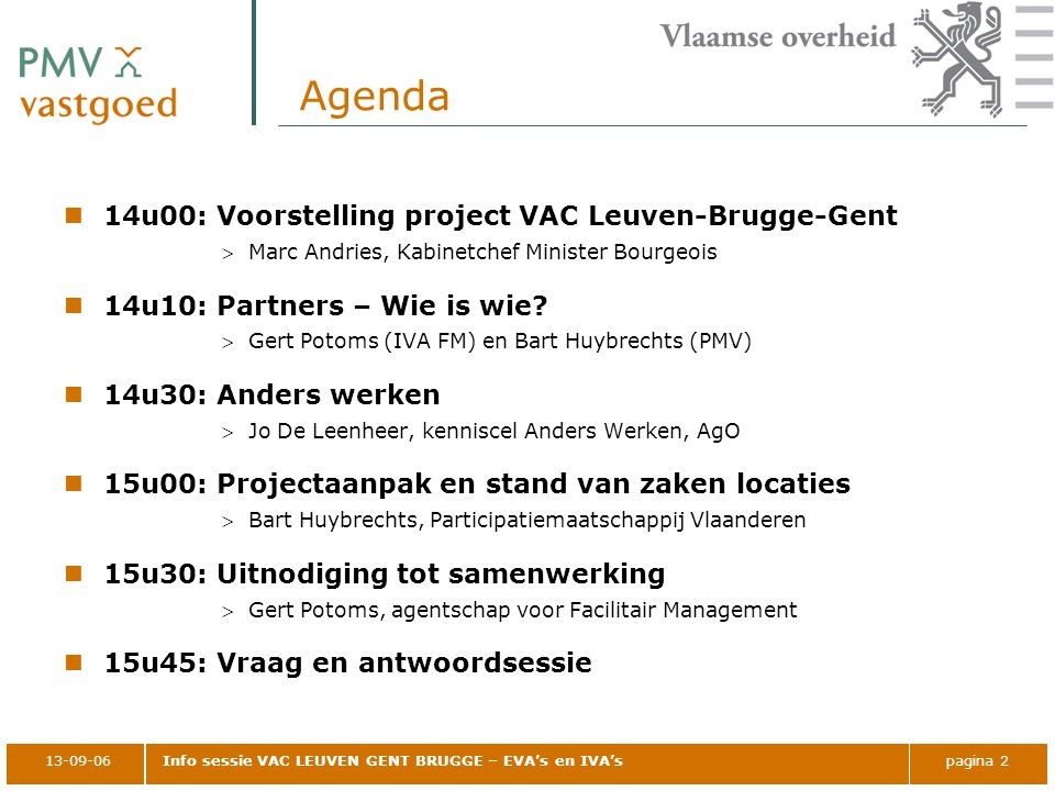 13-09-06Info sessie VAC LEUVEN GENT BRUGGE – EVA's en IVA'spagina 2 Agenda 14u00: Voorstelling project VAC Leuven-Brugge-Gent Marc Andries, Kabinetchef Minister Bourgeois 14u10: Partners – Wie is wie.