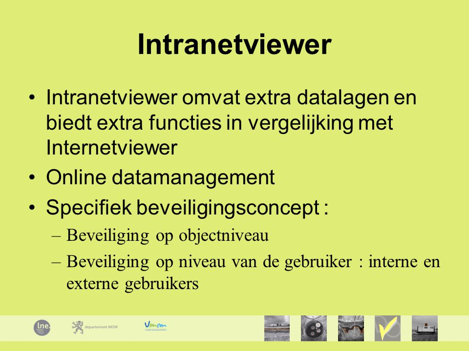 Intranetviewer Intranetviewer omvat extra datalagen en biedt extra functies in vergelijking met Internetviewer Online datamanagement Specifiek beveili