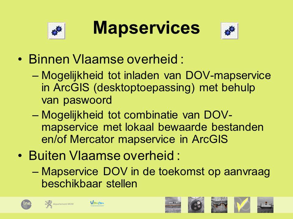 Mapservices Binnen Vlaamse overheid : –Mogelijkheid tot inladen van DOV-mapservice in ArcGIS (desktoptoepassing) met behulp van paswoord –Mogelijkheid