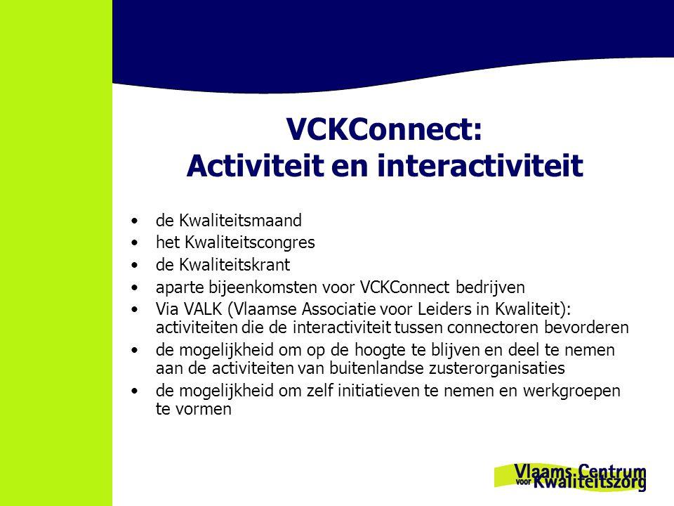 VCKConnect: Activiteit en interactiviteit de Kwaliteitsmaand het Kwaliteitscongres de Kwaliteitskrant aparte bijeenkomsten voor VCKConnect bedrijven Via VALK (Vlaamse Associatie voor Leiders in Kwaliteit): activiteiten die de interactiviteit tussen connectoren bevorderen de mogelijkheid om op de hoogte te blijven en deel te nemen aan de activiteiten van buitenlandse zusterorganisaties de mogelijkheid om zelf initiatieven te nemen en werkgroepen te vormen