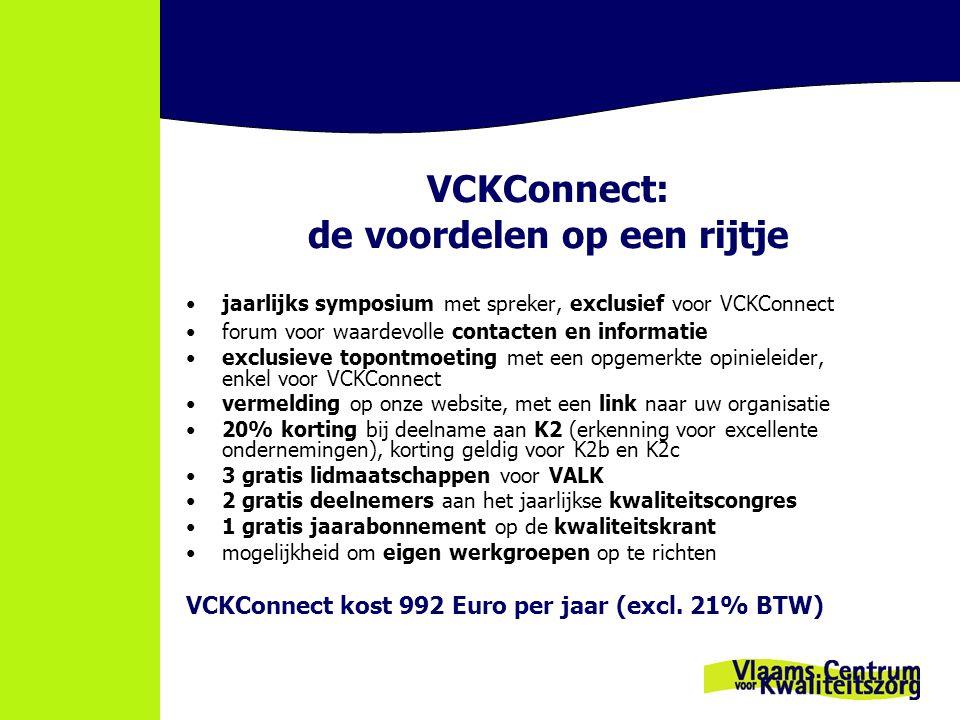 VCKConnect: de voordelen op een rijtje jaarlijks symposium met spreker, exclusief voor VCKConnect forum voor waardevolle contacten en informatie exclusieve topontmoeting met een opgemerkte opinieleider, enkel voor VCKConnect vermelding op onze website, met een link naar uw organisatie 20% korting bij deelname aan K2 (erkenning voor excellente ondernemingen), korting geldig voor K2b en K2c 3 gratis lidmaatschappen voor VALK 2 gratis deelnemers aan het jaarlijkse kwaliteitscongres 1 gratis jaarabonnement op de kwaliteitskrant mogelijkheid om eigen werkgroepen op te richten VCKConnect kost 992 Euro per jaar (excl.