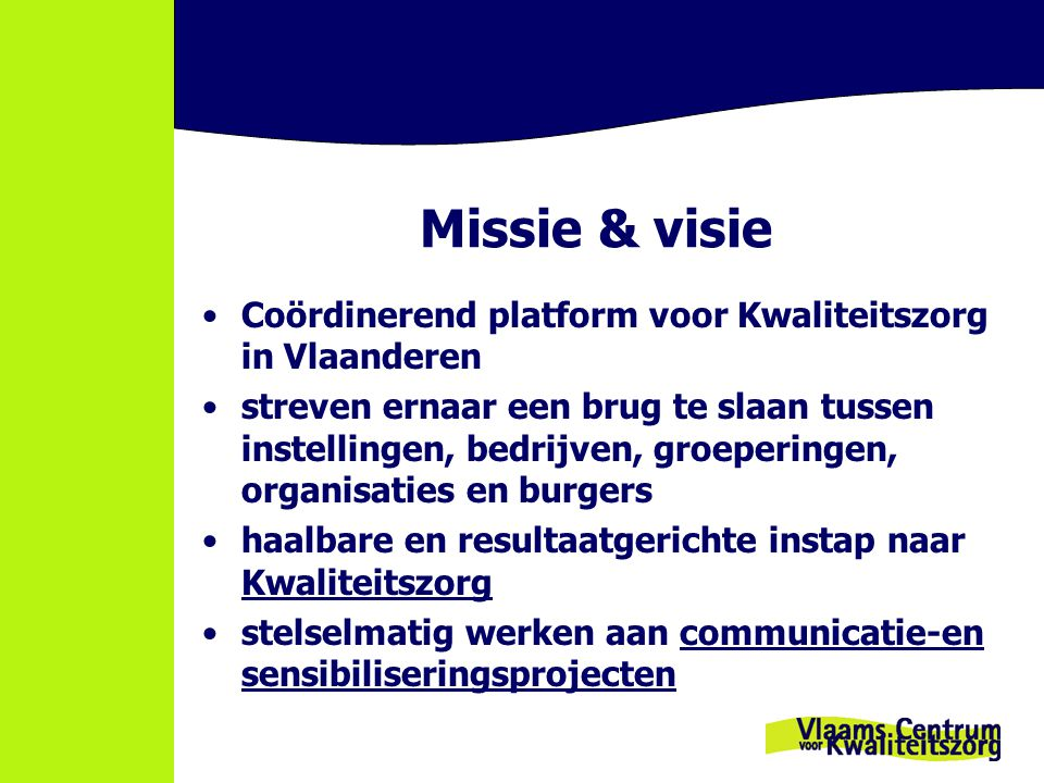 Missie & visie Coördinerend platform voor Kwaliteitszorg in Vlaanderen streven ernaar een brug te slaan tussen instellingen, bedrijven, groeperingen, organisaties en burgers haalbare en resultaatgerichte instap naar Kwaliteitszorg stelselmatig werken aan communicatie-en sensibiliseringsprojecten