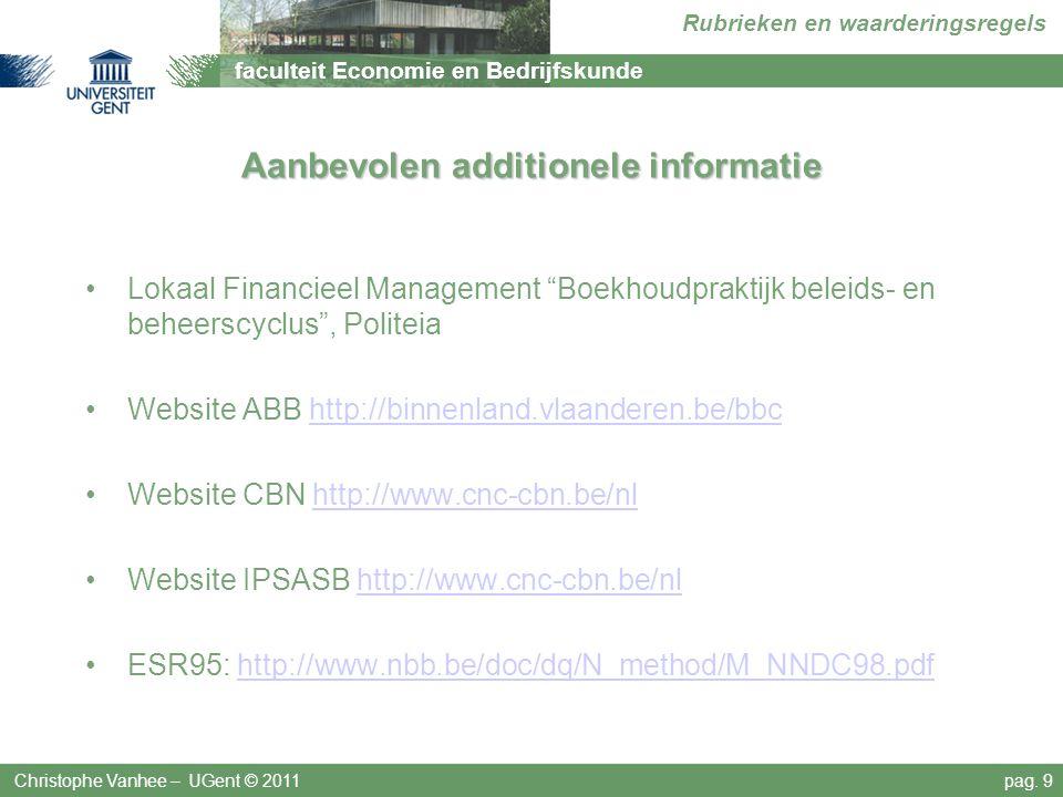 faculteit Economie en Bedrijfskunde Rubrieken en waarderingsregels Aanbevolen additionele informatie Lokaal Financieel Management Boekhoudpraktijk beleids- en beheerscyclus , Politeia Website ABB http://binnenland.vlaanderen.be/bbchttp://binnenland.vlaanderen.be/bbc Website CBN http://www.cnc-cbn.be/nlhttp://www.cnc-cbn.be/nl Website IPSASB http://www.cnc-cbn.be/nlhttp://www.cnc-cbn.be/nl ESR95: http://www.nbb.be/doc/dq/N_method/M_NNDC98.pdfhttp://www.nbb.be/doc/dq/N_method/M_NNDC98.pdf Christophe Vanhee – UGent © 2011pag.