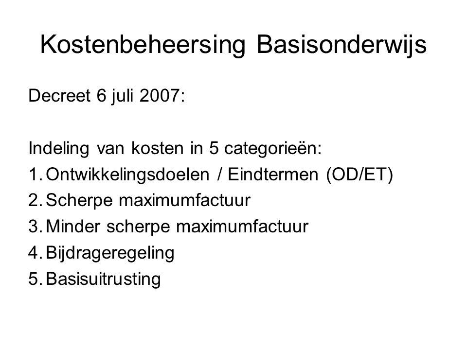 Kostenbeheersing Basisonderwijs Decreet 6 juli 2007: Indeling van kosten in 5 categorieën: 1.Ontwikkelingsdoelen / Eindtermen (OD/ET) 2.Scherpe maximumfactuur 3.Minder scherpe maximumfactuur 4.Bijdrageregeling 5.Basisuitrusting