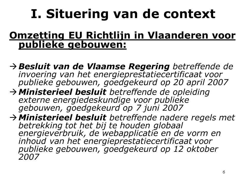 6 Omzetting EU Richtlijn in Vlaanderen voor publieke gebouwen:  Besluit van de Vlaamse Regering betreffende de invoering van het energieprestatiecertificaat voor publieke gebouwen, goedgekeurd op 20 april 2007  Ministerieel besluit betreffende de opleiding externe energiedeskundige voor publieke gebouwen, goedgekeurd op 7 juni 2007  Ministerieel besluit betreffende nadere regels met betrekking tot het bij te houden globaal energieverbruik, de webapplicatie en de vorm en inhoud van het energieprestatiecertificaat voor publieke gebouwen, goedgekeurd op 12 oktober 2007 I.