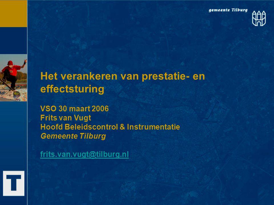 Het verankeren van prestatie- en effectsturing VSO 30 maart 2006 Frits van Vugt Hoofd Beleidscontrol & Instrumentatie Gemeente Tilburg frits.van.vugt@