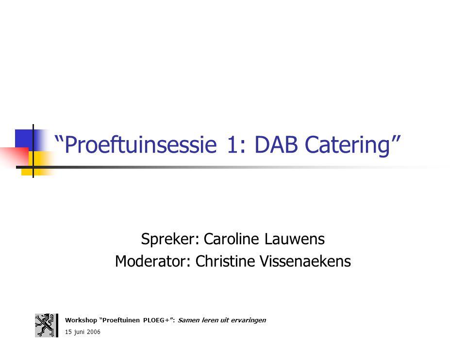 """Proeftuinsessie 1: DAB Catering"" Spreker: Caroline Lauwens Moderator: Christine Vissenaekens Workshop ""Proeftuinen PLOEG+"": Samen leren uit ervaringe"