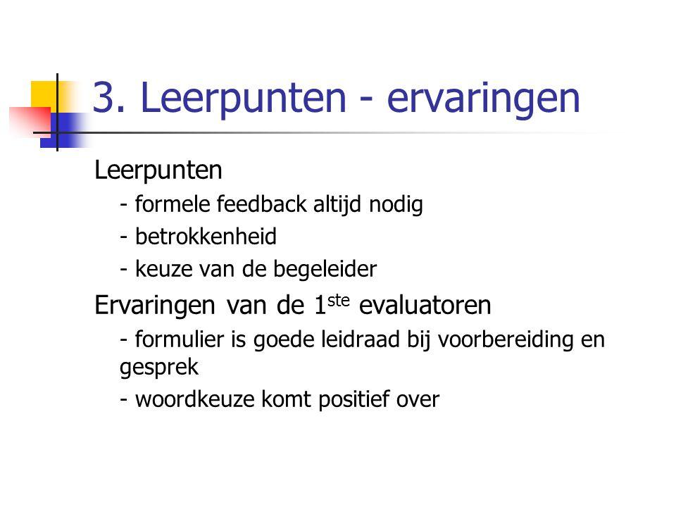 3. Leerpunten - ervaringen Leerpunten - formele feedback altijd nodig - betrokkenheid - keuze van de begeleider Ervaringen van de 1 ste evaluatoren -